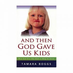 AND THEN GOD GAVE US KIDS: How God Uses Our Kids to Help Us Grow by Tamara Boggs