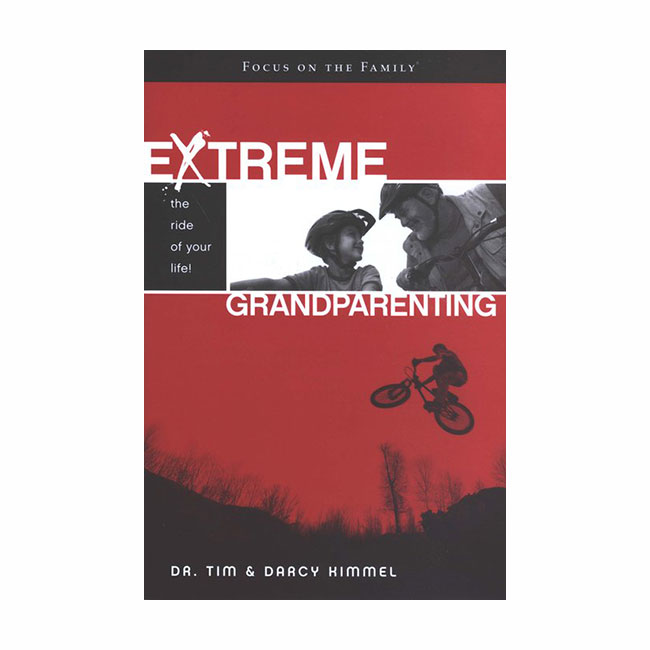 EXTREME GRANDPARENTING: The Ride of Your Life! by Tim and Darcy Kimmel