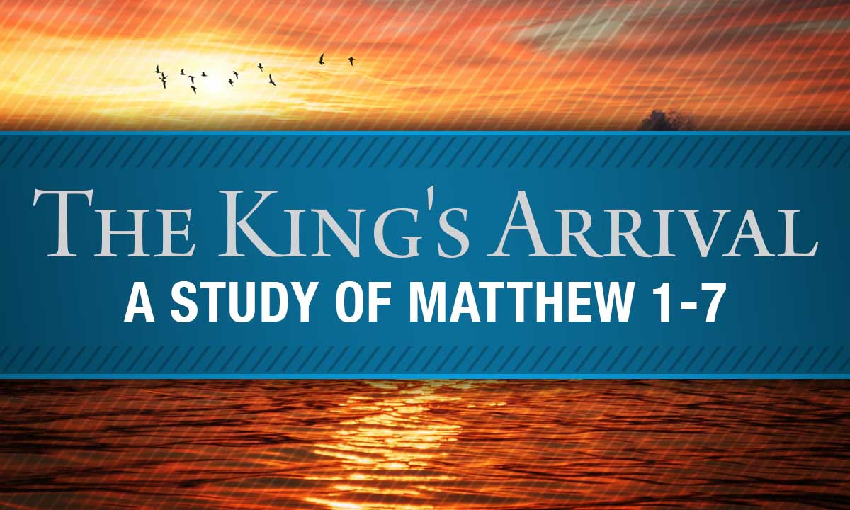 The King's Arrival: A Study of Matthew 1-7